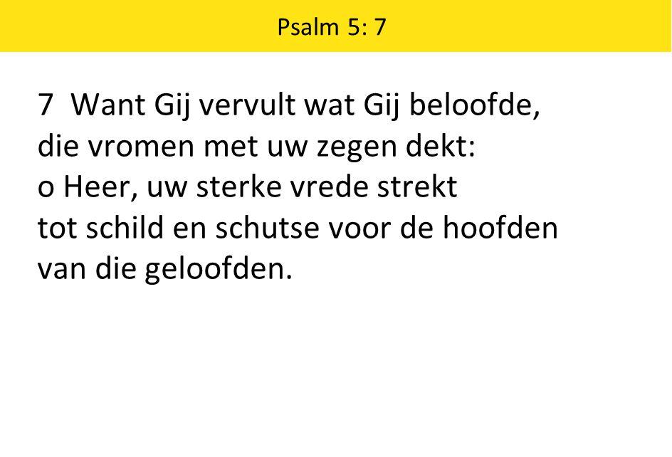7 Want Gij vervult wat Gij beloofde, die vromen met uw zegen dekt: o Heer, uw sterke vrede strekt tot schild en schutse voor de hoofden van die geloof