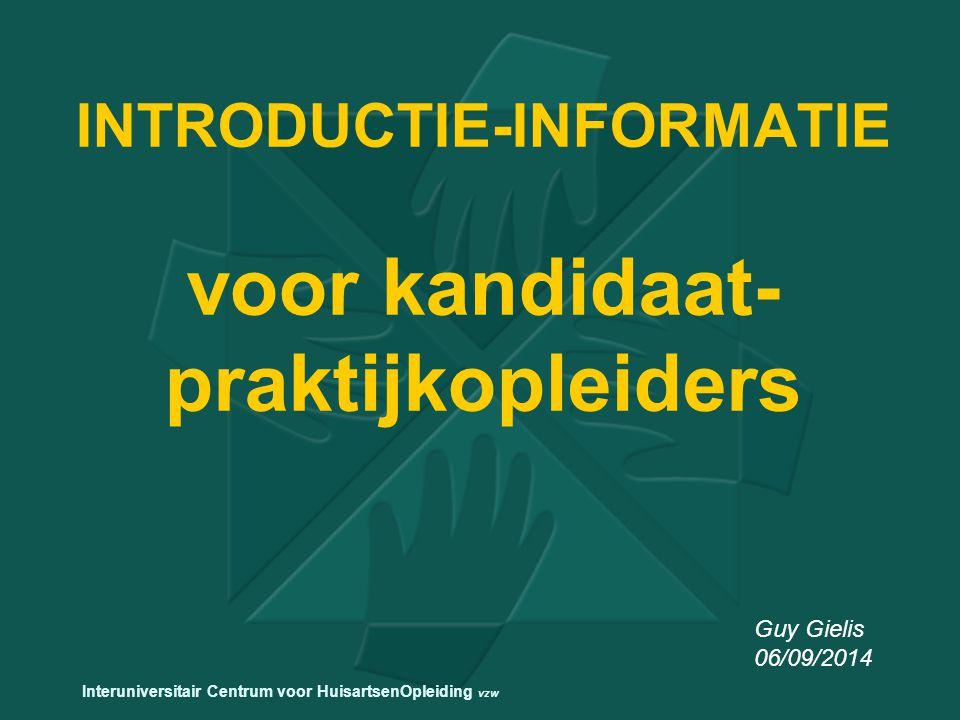 INTRODUCTIE-INFORMATIE voor kandidaat- praktijkopleiders Guy Gielis 06/09/2014 Interuniversitair Centrum voor HuisartsenOpleiding vzw