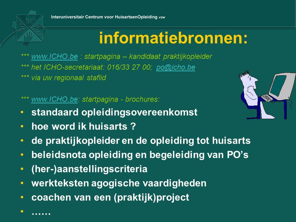 informatiebronnen: *** www.ICHO.be : startpagina – kandidaat praktijkopleiderwww.ICHO.be *** het ICHO-secretariaat: 016/33 27 00; po@icho.bepo@icho.be *** via uw regionaal staflid *** www.ICHO.be: startpagina - brochures:www.ICHO.be standaard opleidingsovereenkomst hoe word ik huisarts .