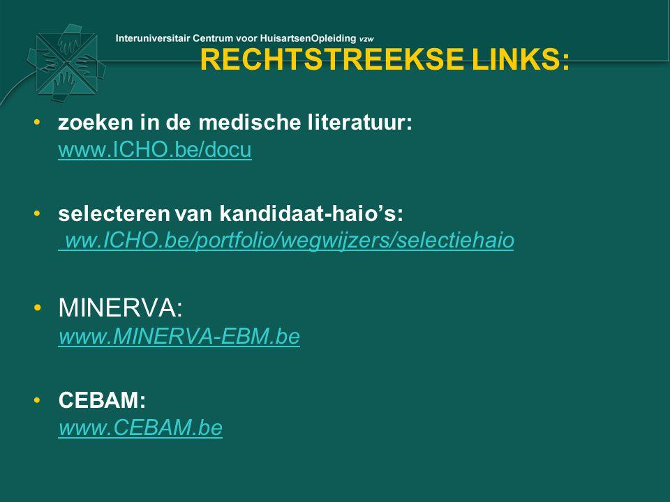 RECHTSTREEKSE LINKS: zoeken in de medische literatuur: www.ICHO.be/docu www.ICHO.be/docu selecteren van kandidaat-haio's: ww.ICHO.be/portfolio/wegwijzers/selectiehaio ww.ICHO.be/portfolio/wegwijzers/selectiehaio MINERVA: www.MINERVA-EBM.be www.MINERVA-EBM.be CEBAM: www.CEBAM.be www.CEBAM.be