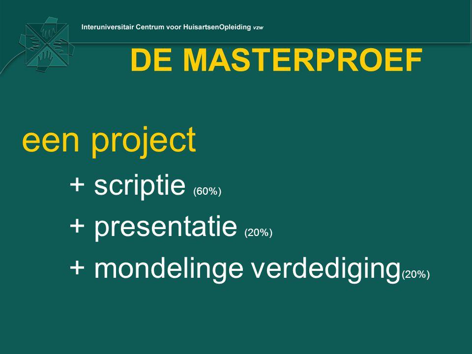 DE MASTERPROEF een project + scriptie (60%) + presentatie (20%) + mondelinge verdediging (20%)