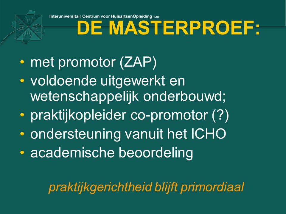 DE MASTERPROEF: met promotor (ZAP) voldoende uitgewerkt en wetenschappelijk onderbouwd; praktijkopleider co-promotor (?) ondersteuning vanuit het ICHO academische beoordeling praktijkgerichtheid blijft primordiaal