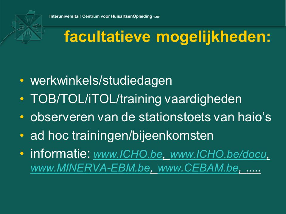 facultatieve mogelijkheden: werkwinkels/studiedagen TOB/TOL/iTOL/training vaardigheden observeren van de stationstoets van haio's ad hoc trainingen/bijeenkomsten informatie: www.ICHO.be, www.ICHO.be/docu, www.MINERVA-EBM.be, www.CEBAM.be,.....
