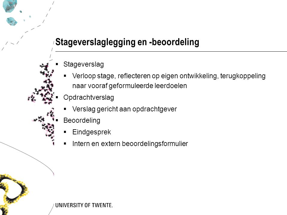 Stageverslaglegging en -beoordeling  Stageverslag  Verloop stage, reflecteren op eigen ontwikkeling, terugkoppeling naar vooraf geformuleerde leerdoelen  Opdrachtverslag  Verslag gericht aan opdrachtgever  Beoordeling  Eindgesprek  Intern en extern beoordelingsformulier