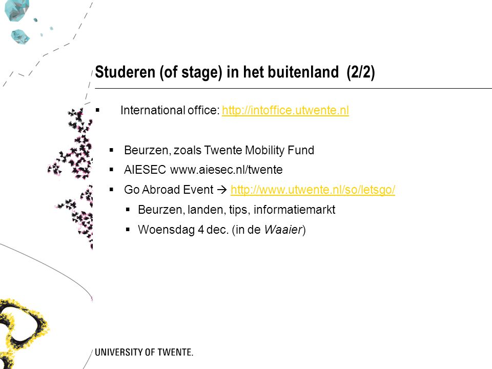 Studeren (of stage) in het buitenland (2/2)  International office: http://intoffice.utwente.nlhttp://intoffice.utwente.nl  Beurzen, zoals Twente Mobility Fund  AIESEC www.aiesec.nl/twente  Go Abroad Event  http://www.utwente.nl/so/letsgo/http://www.utwente.nl/so/letsgo/  Beurzen, landen, tips, informatiemarkt  Woensdag 4 dec.
