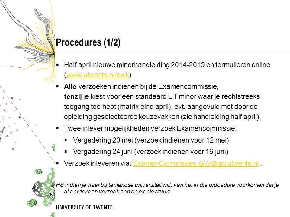 Procedures (1/2)  Half april nieuwe minorhandleiding 2014-2015 en formulieren online (www.utwente.nl/owk)www.utwente.nl/owk  Alle verzoeken indienen bij de Examencommissie, tenzij je kiest voor een standaard UT minor waar je rechtstreeks toegang toe hebt (matrix eind april), evt.