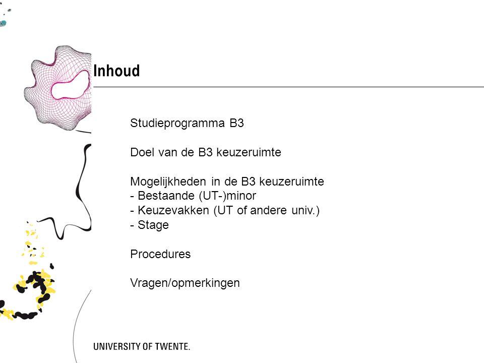 Inhoud Studieprogramma B3 Doel van de B3 keuzeruimte Mogelijkheden in de B3 keuzeruimte - Bestaande (UT-)minor - Keuzevakken (UT of andere univ.) - Stage Procedures Vragen/opmerkingen