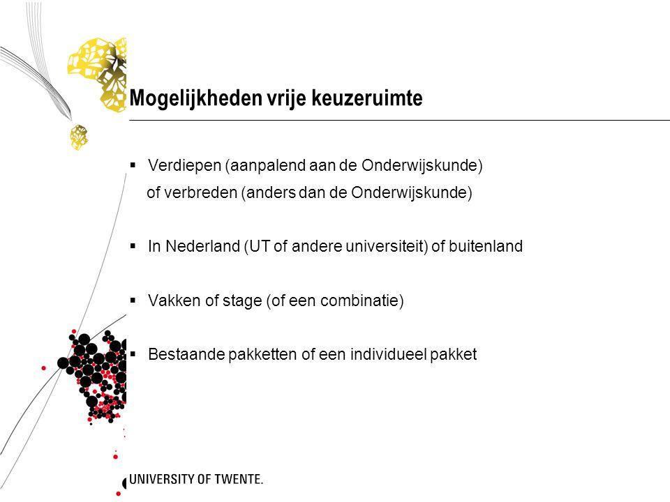 Mogelijkheden vrije keuzeruimte  Verdiepen (aanpalend aan de Onderwijskunde) of verbreden (anders dan de Onderwijskunde)  In Nederland (UT of andere universiteit) of buitenland  Vakken of stage (of een combinatie)  Bestaande pakketten of een individueel pakket