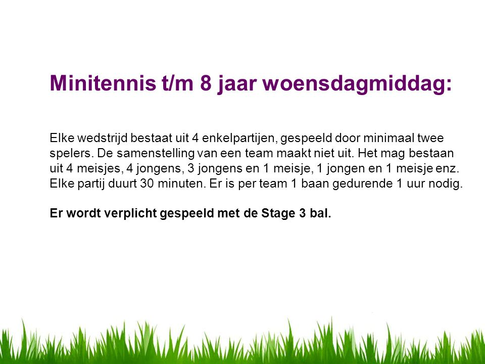 Minitennis t/m 8 jaar woensdagmiddag: Elke wedstrijd bestaat uit 4 enkelpartijen, gespeeld door minimaal twee spelers.