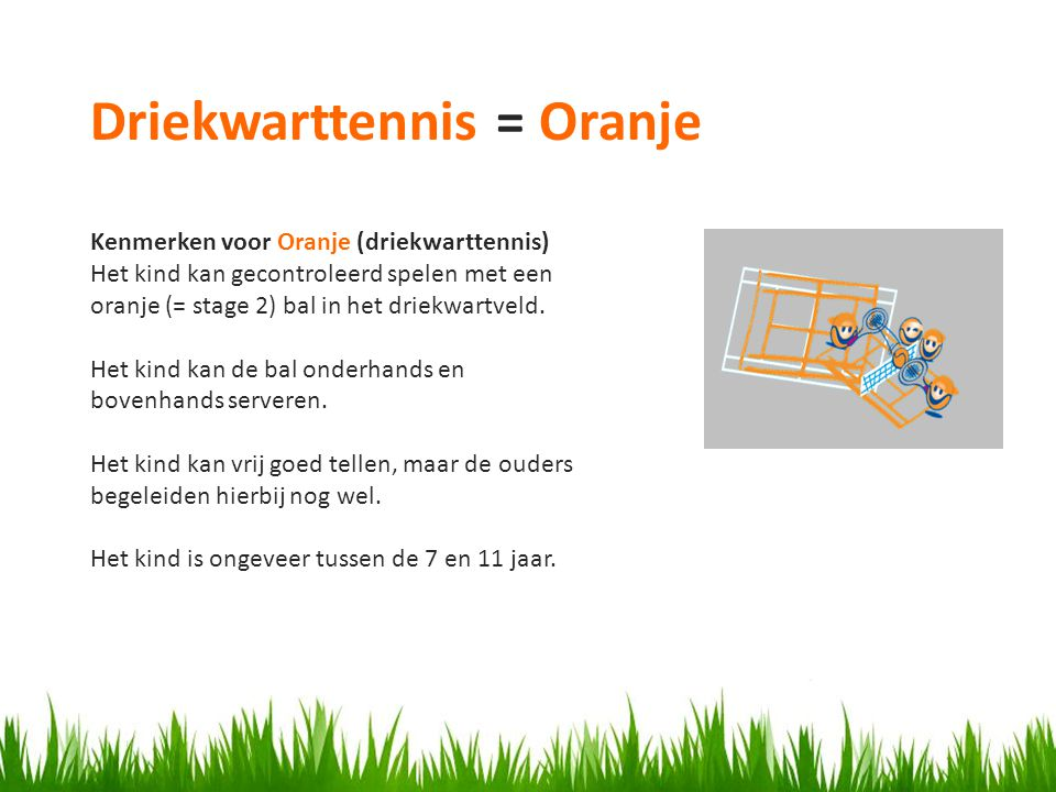 Kenmerken voor Oranje (driekwarttennis) Het kind kan gecontroleerd spelen met een oranje (= stage 2) bal in het driekwartveld.