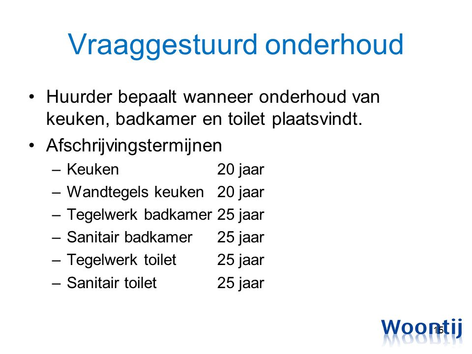 Vraaggestuurd onderhoud Huurder bepaalt wanneer onderhoud van keuken, badkamer en toilet plaatsvindt. Afschrijvingstermijnen –Keuken20 jaar –Wandtegel