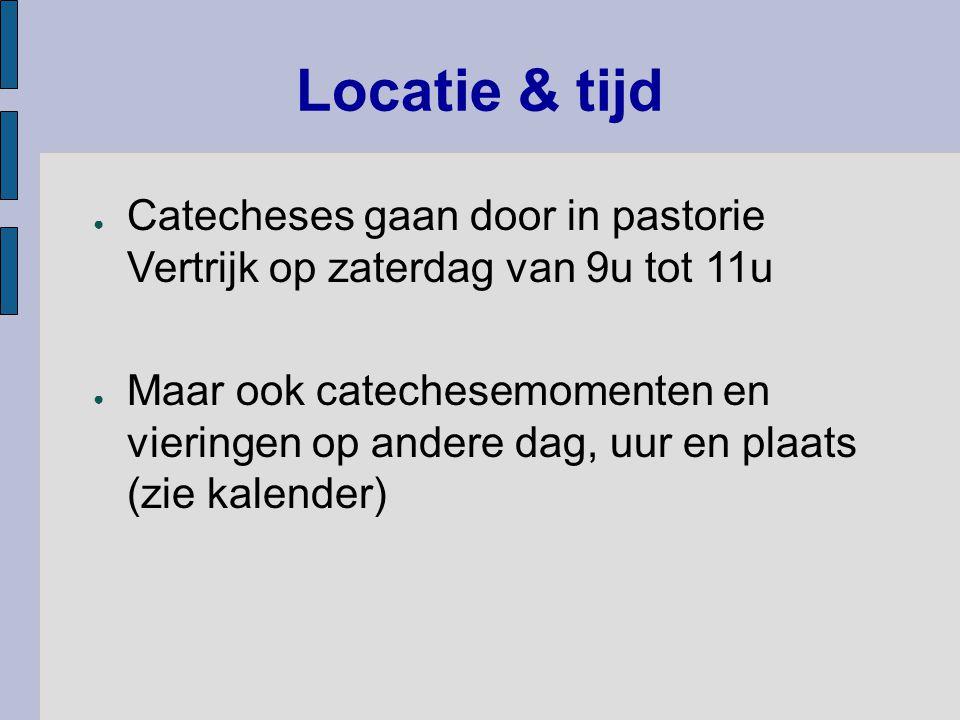 Locatie & tijd ● Catecheses gaan door in pastorie Vertrijk op zaterdag van 9u tot 11u ● Maar ook catechesemomenten en vieringen op andere dag, uur en