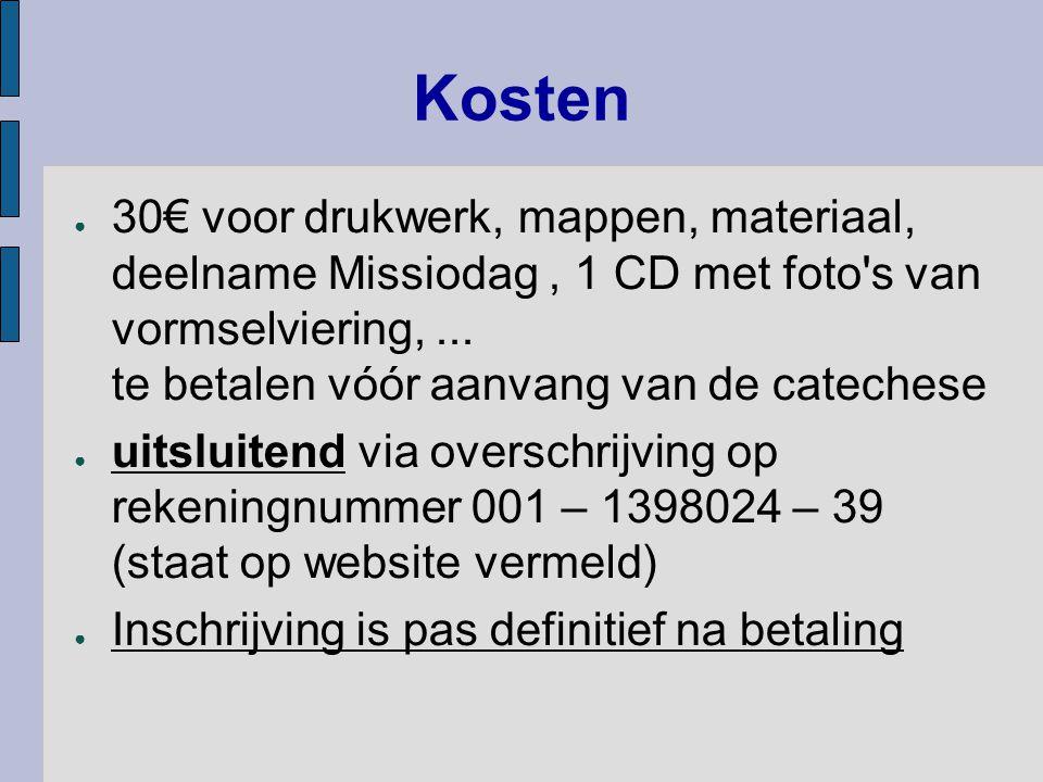 Kosten ● 30€ voor drukwerk, mappen, materiaal, deelname Missiodag, 1 CD met foto's van vormselviering,... te betalen vóór aanvang van de catechese ● u