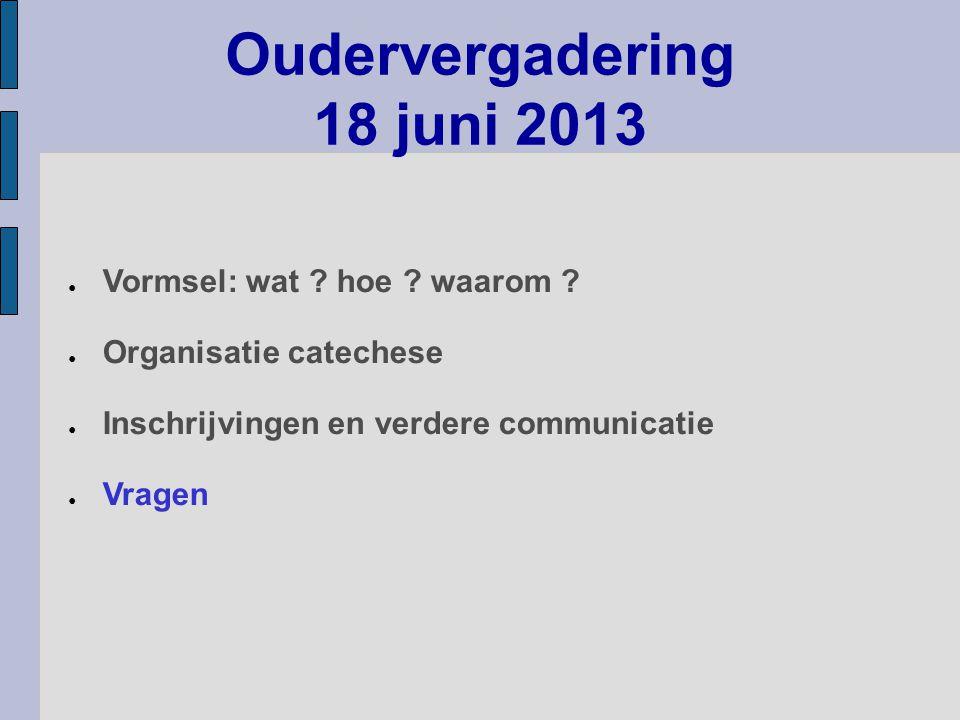 ● Vormsel: wat ? hoe ? waarom ? ● Organisatie catechese ● Inschrijvingen en verdere communicatie ● Vragen Oudervergadering 18 juni 2013