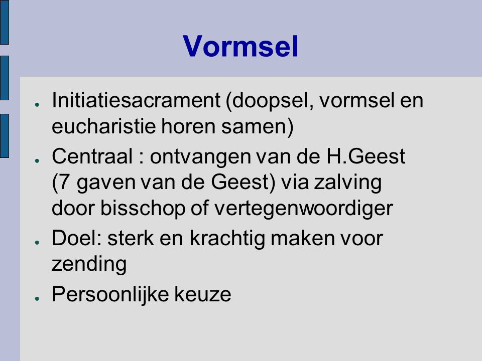 Vormsel ● Initiatiesacrament (doopsel, vormsel en eucharistie horen samen) ● Centraal : ontvangen van de H.Geest (7 gaven van de Geest) via zalving do
