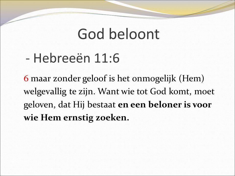 God beloont 6 maar zonder geloof is het onmogelijk (Hem) welgevallig te zijn. Want wie tot God komt, moet geloven, dat Hij bestaat en een beloner is v