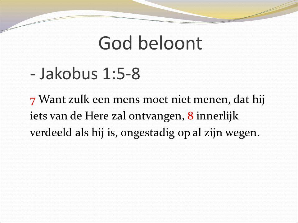 God beloont 7 Want zulk een mens moet niet menen, dat hij iets van de Here zal ontvangen, 8 innerlijk verdeeld als hij is, ongestadig op al zijn wegen
