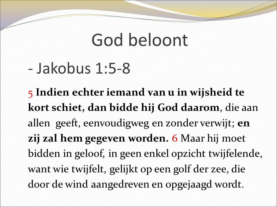 God beloont 5 Indien echter iemand van u in wijsheid te kort schiet, dan bidde hij God daarom, die aan allen geeft, eenvoudigweg en zonder verwijt; en