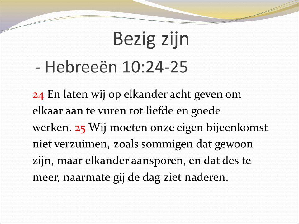 Bezig zijn - Hebreeën 10:24-25 24 En laten wij op elkander acht geven om elkaar aan te vuren tot liefde en goede werken. 25 Wij moeten onze eigen bije