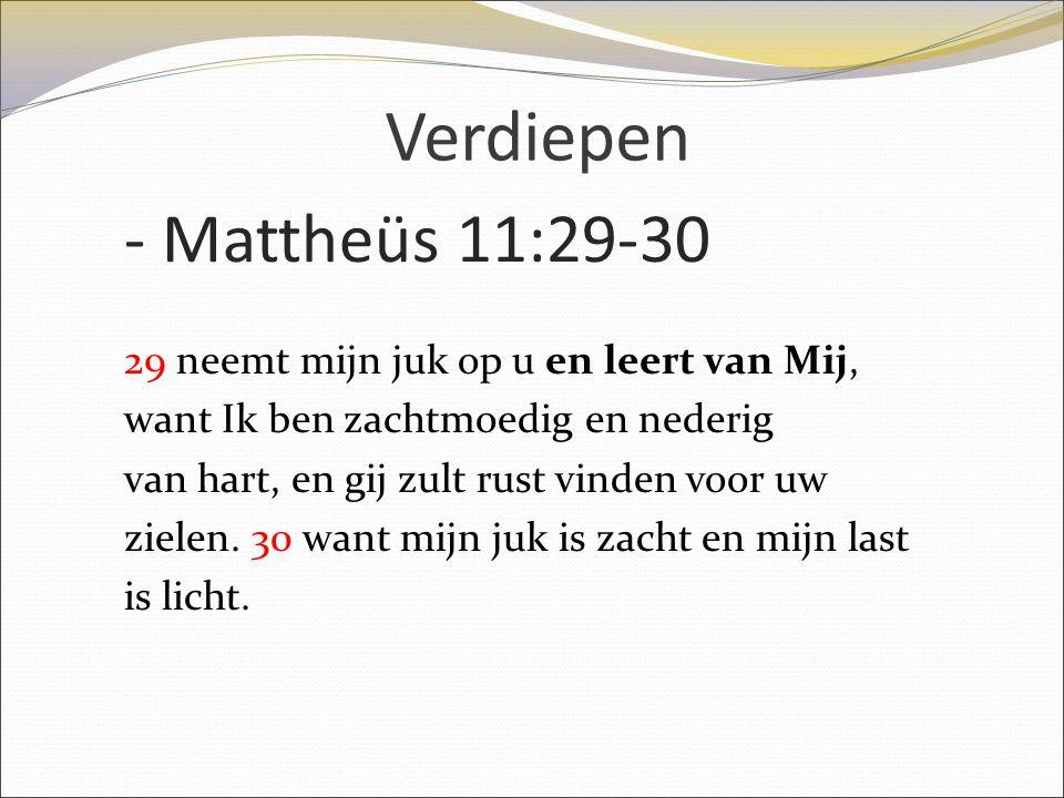 Verdiepen - Mattheüs 11:29-30 29 neemt mijn juk op u en leert van Mij, want Ik ben zachtmoedig en nederig van hart, en gij zult rust vinden voor uw zi