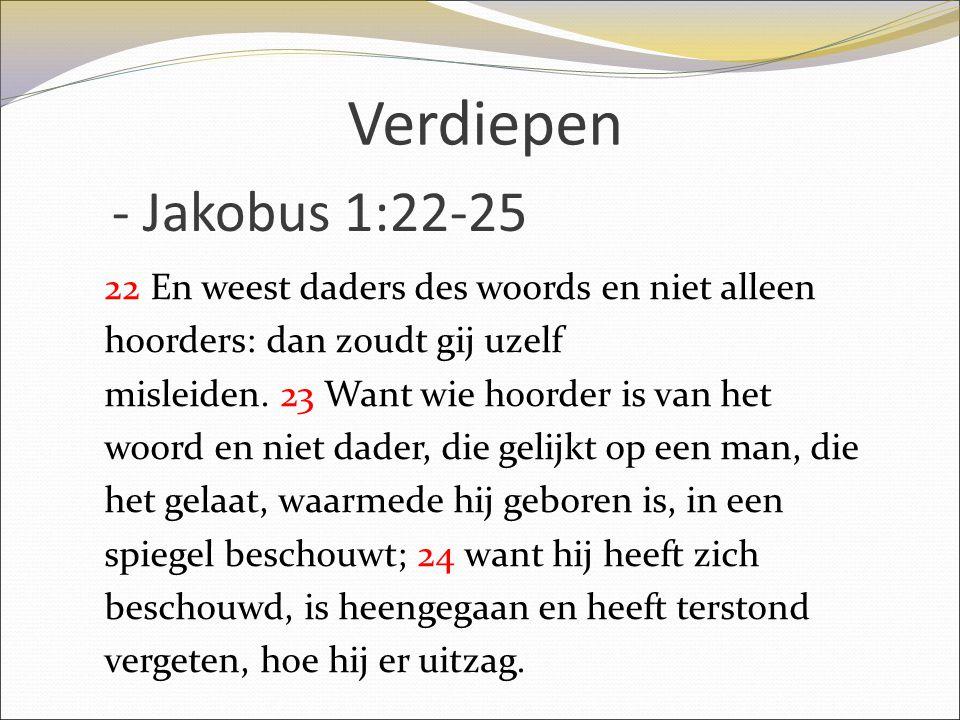 - Jakobus 1:22-25 22 En weest daders des woords en niet alleen hoorders: dan zoudt gij uzelf misleiden. 23 Want wie hoorder is van het woord en niet d