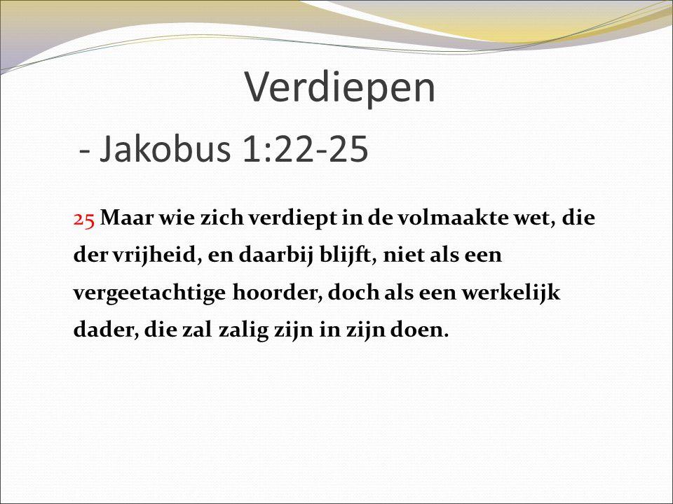 - Jakobus 1:22-25 25 Maar wie zich verdiept in de volmaakte wet, die der vrijheid, en daarbij blijft, niet als een vergeetachtige hoorder, doch als ee