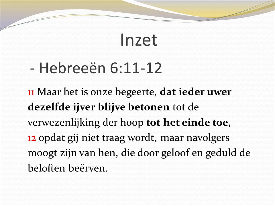 Inzet 11 Maar het is onze begeerte, dat ieder uwer dezelfde ijver blijve betonen tot de verwezenlijking der hoop tot het einde toe, 12 opdat gij niet