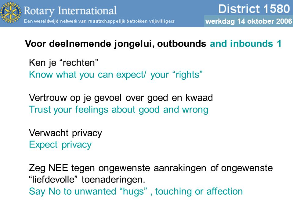 werkdag 14 oktober 2006 Voor deelnemende jongelui, outbounds and inbounds 1 Ken je rechten Know what you can expect/ your rights Vertrouw op je gevoel over goed en kwaad Trust your feelings about good and wrong Verwacht privacy Expect privacy Zeg NEE tegen ongewenste aanrakingen of ongewenste liefdevolle toenaderingen.