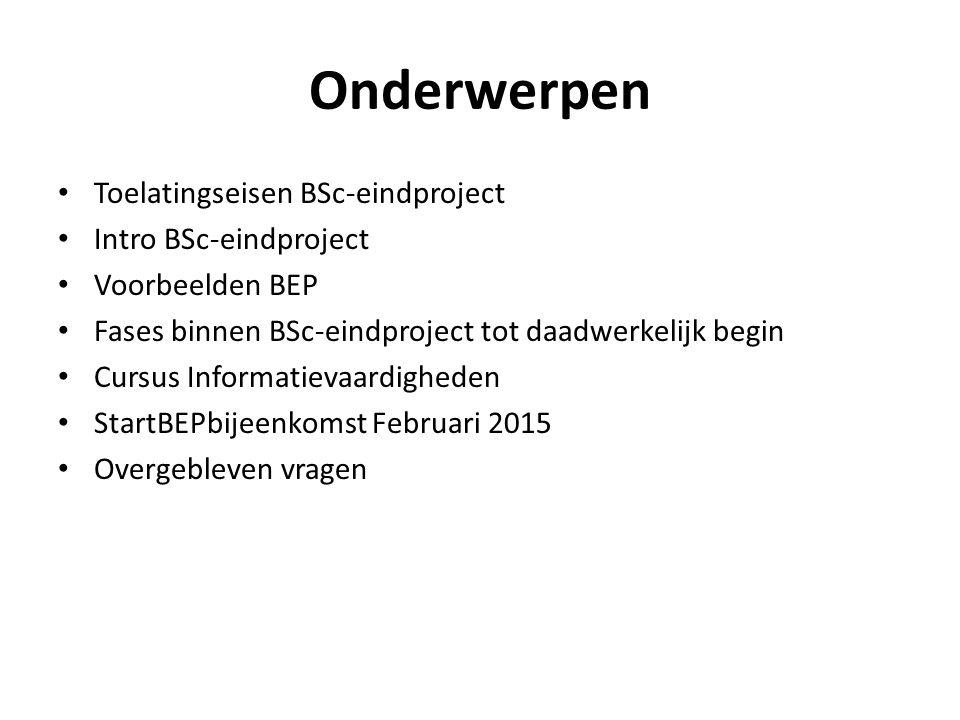 Onderwerpen Toelatingseisen BSc-eindproject Intro BSc-eindproject Voorbeelden BEP Fases binnen BSc-eindproject tot daadwerkelijk begin Cursus Informatievaardigheden StartBEPbijeenkomst Februari 2015 Overgebleven vragen