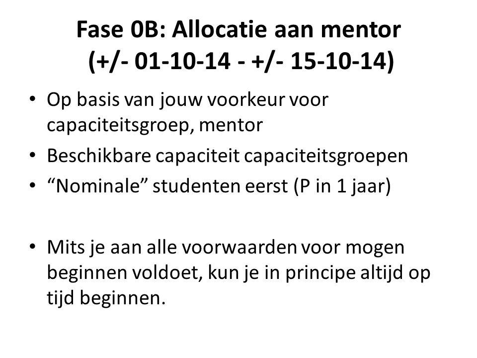 Fase 0B: Allocatie aan mentor (+/- 01-10-14 - +/- 15-10-14) Op basis van jouw voorkeur voor capaciteitsgroep, mentor Beschikbare capaciteit capaciteitsgroepen Nominale studenten eerst (P in 1 jaar) Mits je aan alle voorwaarden voor mogen beginnen voldoet, kun je in principe altijd op tijd beginnen.