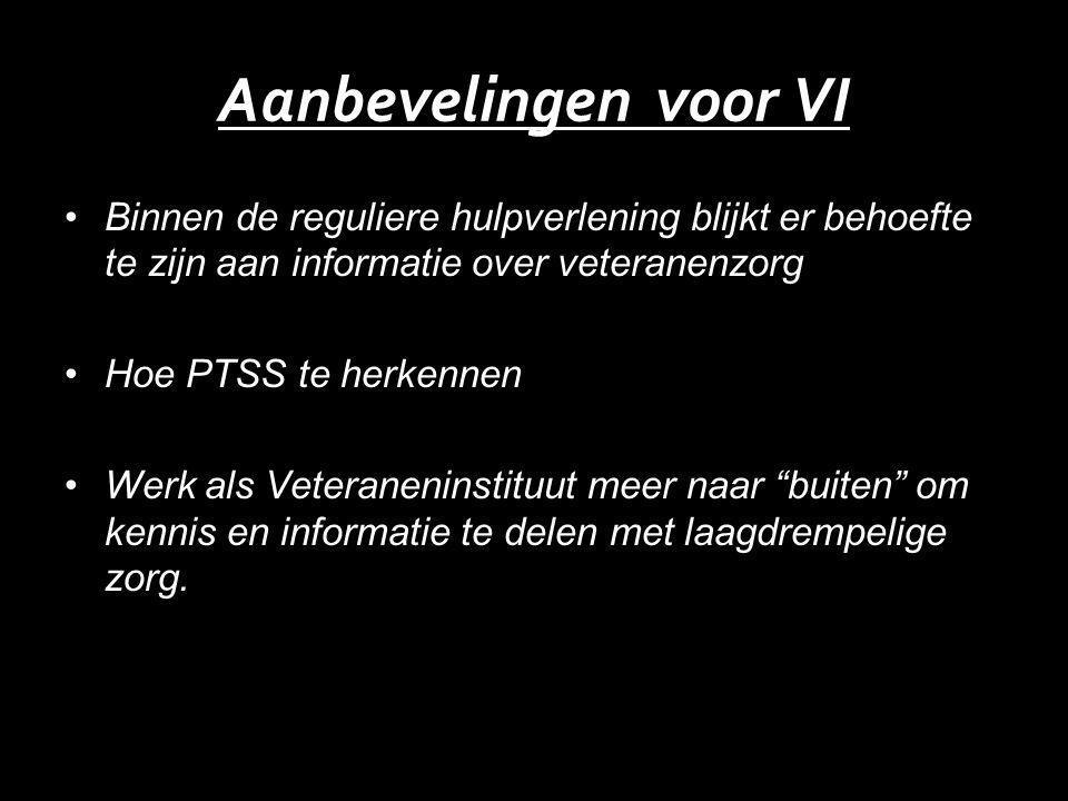 Aanbevelingen voor VI Binnen de reguliere hulpverlening blijkt er behoefte te zijn aan informatie over veteranenzorg Hoe PTSS te herkennen Werk als Veteraneninstituut meer naar buiten om kennis en informatie te delen met laagdrempelige zorg.