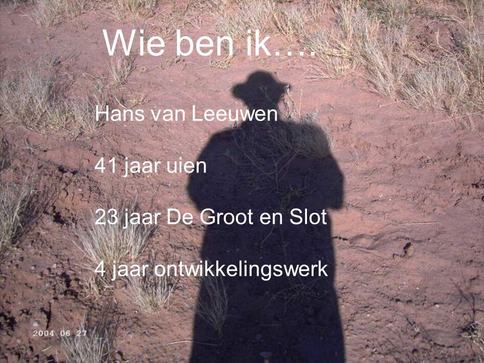 Wie ben ik…. Hans van Leeuwen 41 jaar uien 23 jaar De Groot en Slot 4 jaar ontwikkelingswerk