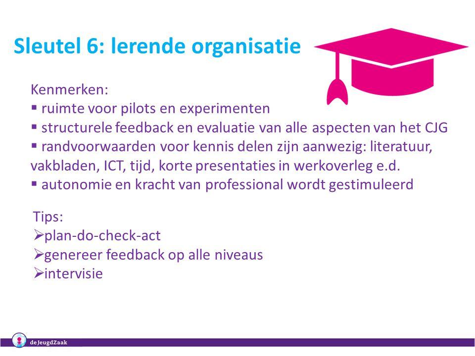 10 Sleutel 6: lerende organisatie Kenmerken:  ruimte voor pilots en experimenten  structurele feedback en evaluatie van alle aspecten van het CJG  randvoorwaarden voor kennis delen zijn aanwezig: literatuur, vakbladen, ICT, tijd, korte presentaties in werkoverleg e.d.