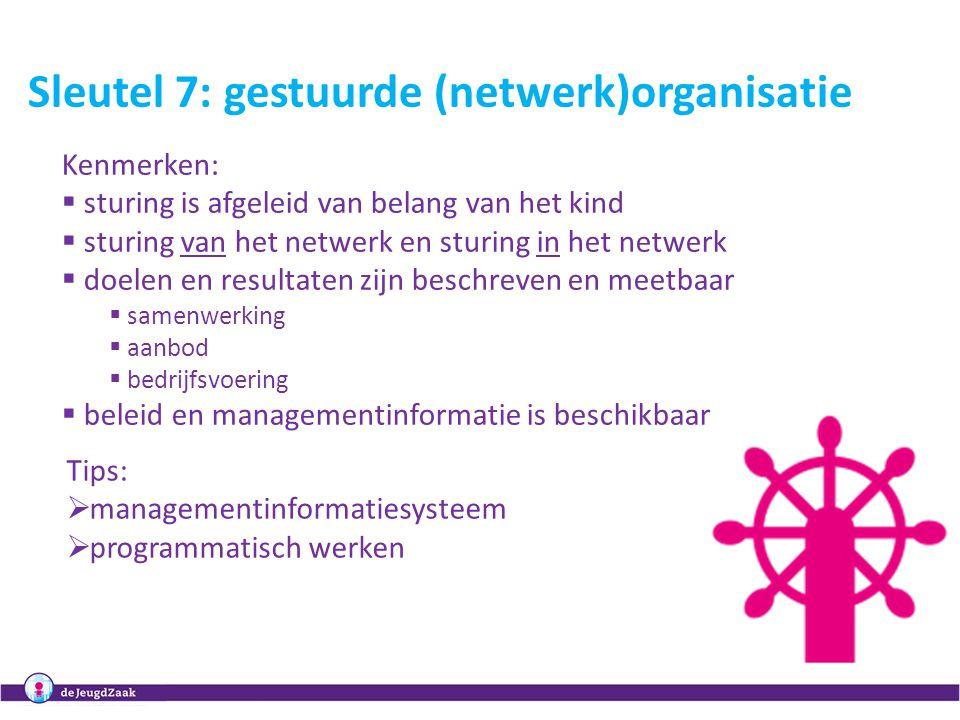 11 Sleutel 7: gestuurde (netwerk)organisatie Kenmerken:  sturing is afgeleid van belang van het kind  sturing van het netwerk en sturing in het netw