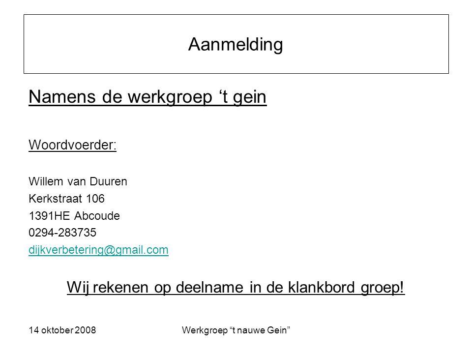14 oktober 2008Werkgroep t nauwe Gein Aanmelding Namens de werkgroep 't gein Woordvoerder: Willem van Duuren Kerkstraat 106 1391HE Abcoude 0294-283735 dijkverbetering@gmail.com Wij rekenen op deelname in de klankbord groep!