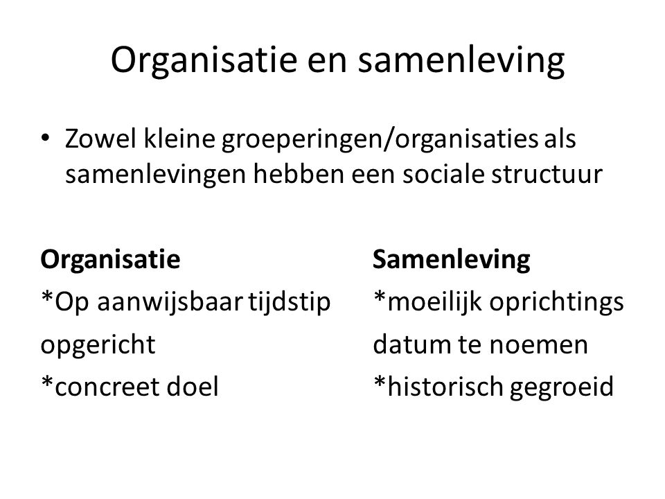 Organisatie en samenleving Zowel kleine groeperingen/organisaties als samenlevingen hebben een sociale structuur OrganisatieSamenleving *Op aanwijsbaar tijdstip*moeilijk oprichtings opgerichtdatum te noemen *concreet doel*historisch gegroeid