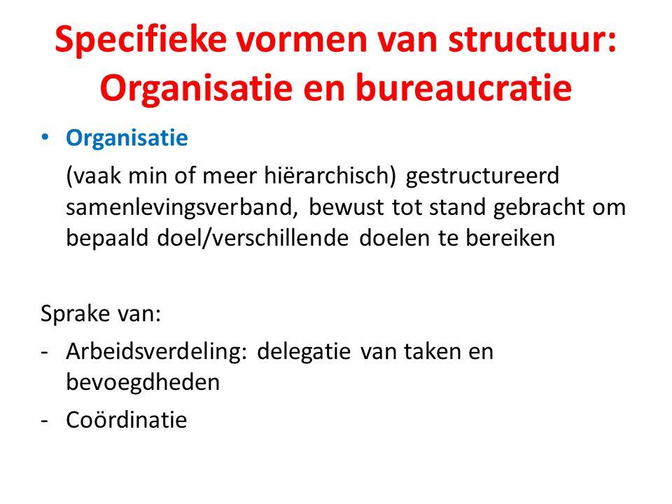 Specifieke vormen van structuur: Organisatie en bureaucratie Organisatie (vaak min of meer hiërarchisch) gestructureerd samenlevingsverband, bewust tot stand gebracht om bepaald doel/verschillende doelen te bereiken Sprake van: -Arbeidsverdeling: delegatie van taken en bevoegdheden -Coördinatie