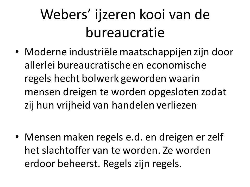 Webers' ijzeren kooi van de bureaucratie Moderne industriële maatschappijen zijn door allerlei bureaucratische en economische regels hecht bolwerk geworden waarin mensen dreigen te worden opgesloten zodat zij hun vrijheid van handelen verliezen Mensen maken regels e.d.
