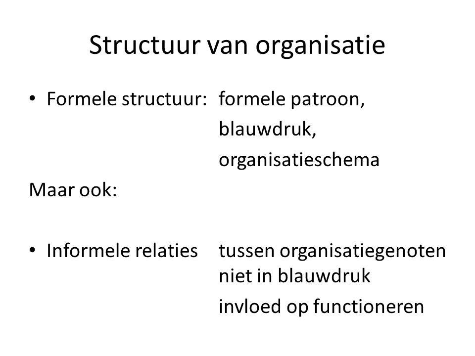 Structuur van organisatie Formele structuur: formele patroon, blauwdruk, organisatieschema Maar ook: Informele relatiestussen organisatiegenoten niet