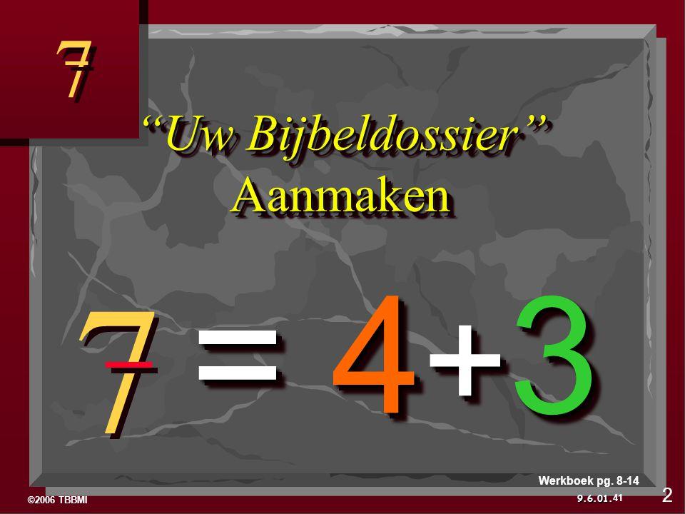 ©2006 TBBMI 9.6.01. 7 7 7 7 Uw Bijbeldossier Aanmaken = 4 + 3 41 Werkboek pg. 8-14 2