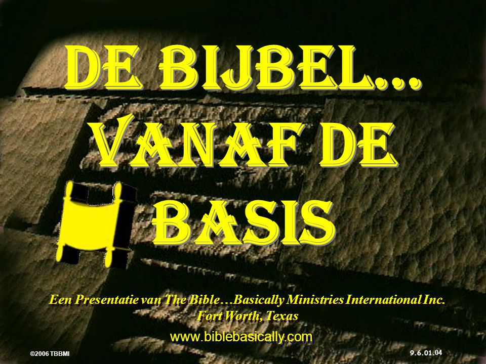 ©2006 TBBMI 9.6.01. DE BIJBEL… VANAF DE BASIS Een Presentatie van The Bible…Basically Ministries International Inc. Fort Worth, Texas www.biblebasical