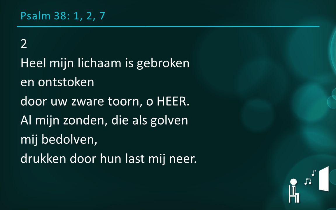 Psalm 38: 1, 2, 7 2 Heel mijn lichaam is gebroken en ontstoken door uw zware toorn, o HEER. Al mijn zonden, die als golven mij bedolven, drukken door