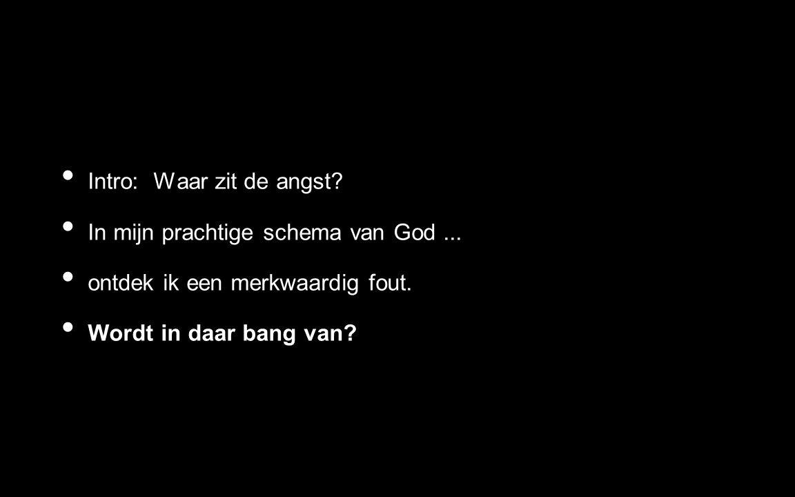 Intro: Waar zit de angst? In mijn prachtige schema van God... ontdek ik een merkwaardig fout. Wordt in daar bang van?