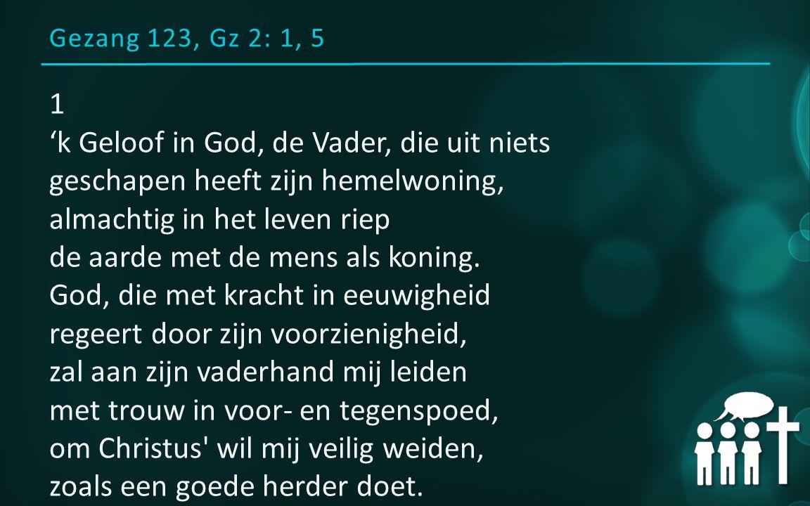 Gezang 123, Gz 2: 1, 5 1 'k Geloof in God, de Vader, die uit niets geschapen heeft zijn hemelwoning, almachtig in het leven riep de aarde met de mens