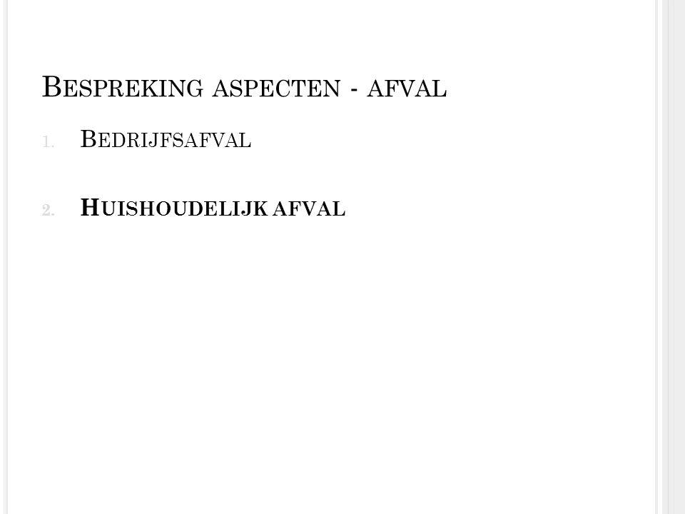 B ESPREKING ASPECTEN - AFVAL 1. B EDRIJFSAFVAL 2. H UISHOUDELIJK AFVAL
