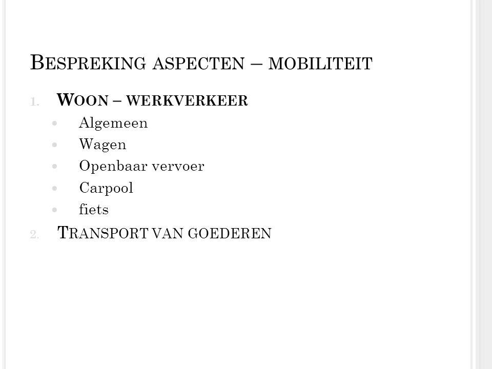 B ESPREKING ASPECTEN – MOBILITEIT 1. W OON – WERKVERKEER Algemeen Wagen Openbaar vervoer Carpool fiets 2. T RANSPORT VAN GOEDEREN