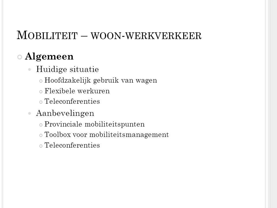 M OBILITEIT – WOON - WERKVERKEER Algemeen Huidige situatie Hoofdzakelijk gebruik van wagen Flexibele werkuren Teleconferenties Aanbevelingen Provincia