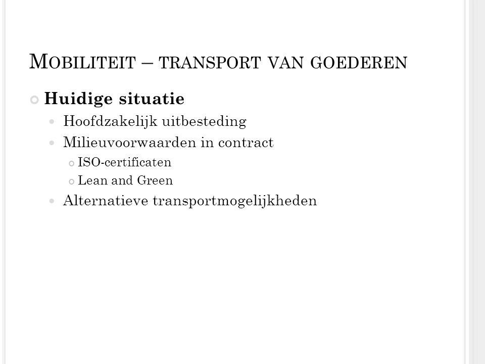 M OBILITEIT – TRANSPORT VAN GOEDEREN Huidige situatie Hoofdzakelijk uitbesteding Milieuvoorwaarden in contract ISO-certificaten Lean and Green Alterna