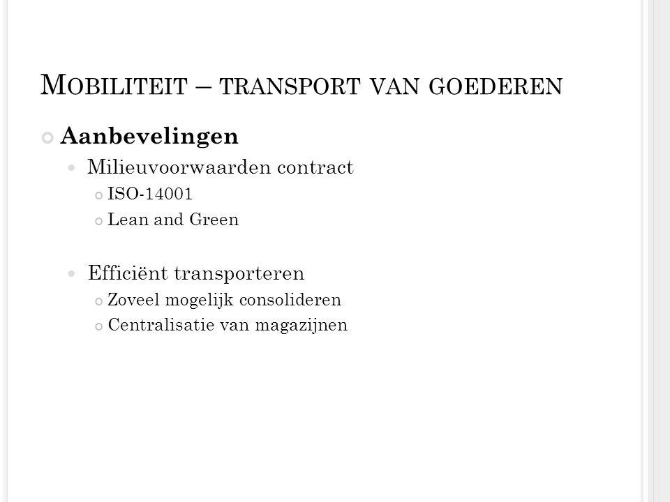 M OBILITEIT – TRANSPORT VAN GOEDEREN Aanbevelingen Milieuvoorwaarden contract ISO-14001 Lean and Green Efficiënt transporteren Zoveel mogelijk consoli