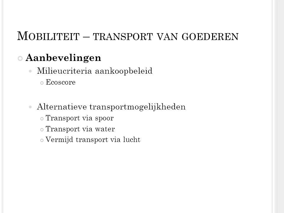 M OBILITEIT – TRANSPORT VAN GOEDEREN Aanbevelingen Milieucriteria aankoopbeleid Ecoscore Alternatieve transportmogelijkheden Transport via spoor Trans